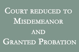 Court reduced to Misdemeanor and Granted Probation
