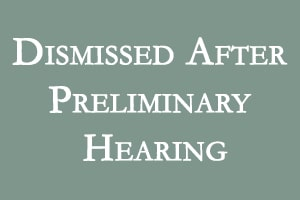 Dismissed after Preliminary Hearing